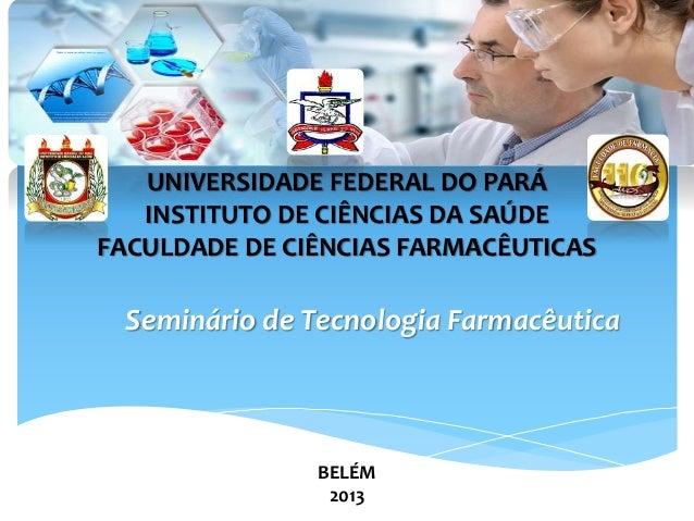 UNIVERSIDADE FEDERAL DO PARÁ INSTITUTO DE CIÊNCIAS DA SAÚDE FACULDADE DE CIÊNCIAS FARMACÊUTICAS Seminário de Tecnologia Fa...