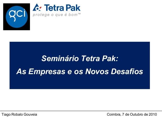 Seminário Tetra Pak:        As Empresas e os Novos DesafiosTiago Robalo Gouveia          Coimbra, 7 de Outubro de 2010