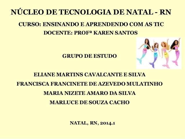 NÚCLEO DE TECNOLOGIA DE NATAL - RN CURSO: ENSINANDO E APRENDENDO COM AS TIC DOCENTE: PROFª KAREN SANTOS NATAL, RN, 2014.1 ...