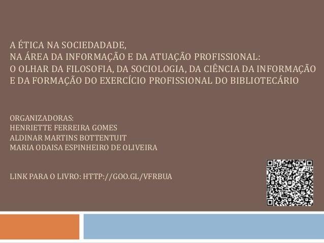 A ÉTICA NA SOCIEDADADE, NA ÁREA DA INFORMAÇÃO E DA ATUAÇÃO PROFISSIONAL: O OLHAR DA FILOSOFIA, DA SOCIOLOGIA, DA CIÊNCIA D...