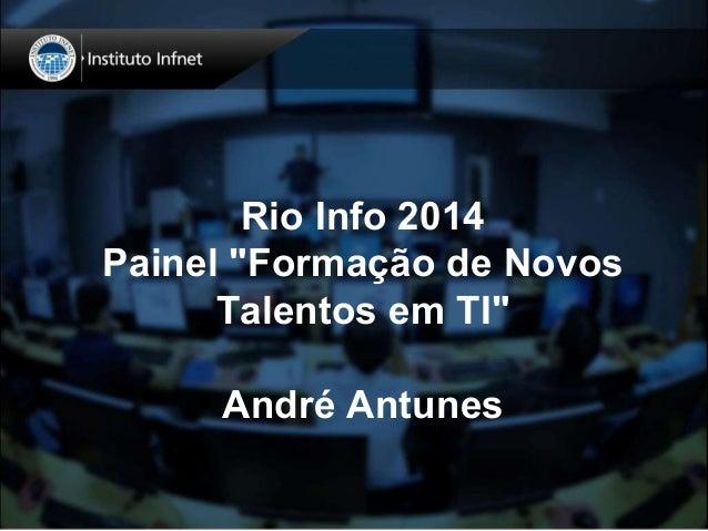 """Rio Info 2014  Painel """"Formação de Novos  Talentos em TI""""  André Antunes"""