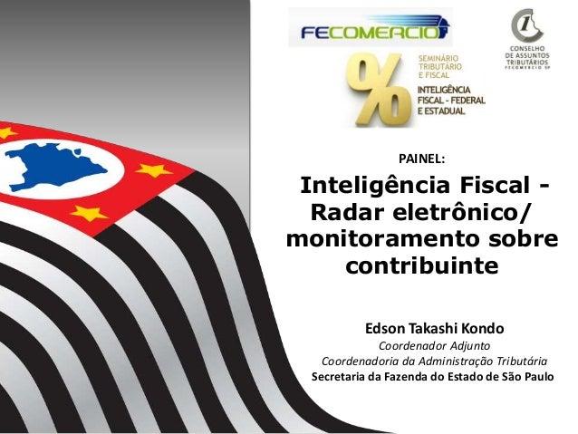 Inteligência Fiscal - Radar eletrônico/ monitoramento sobre contribuinte 1 Edson Takashi Kondo Coordenador Adjunto Coorden...