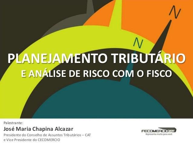 PLANEJAMENTO TRIBUTÁRIO E ANÁLISE DE RISCO COM O FISCO Palestrante: José Maria Chapina Alcazar Presidente do Conselho de A...