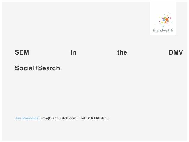 SEM  in  Social+Search  Jim Reynolds| jim@brandwatch.com | Tel: 646 666 4035  the  DMV