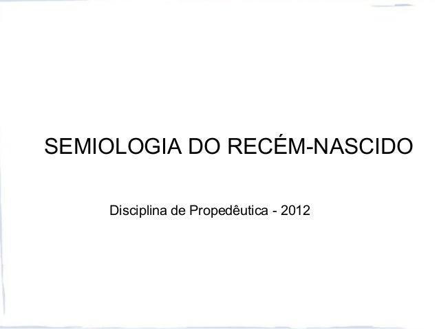 SEMIOLOGIA DO RECÉM-NASCIDO Disciplina de Propedêutica - 2012