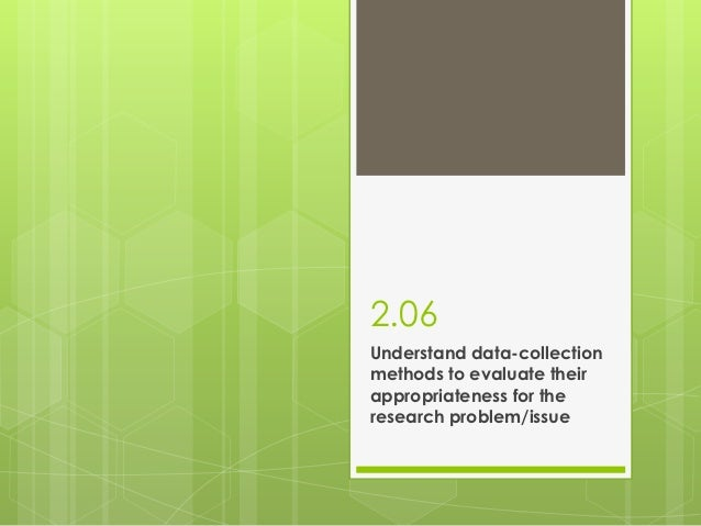 2.06Understand data-collectionmethods to evaluate theirappropriateness for theresearch problem/issue