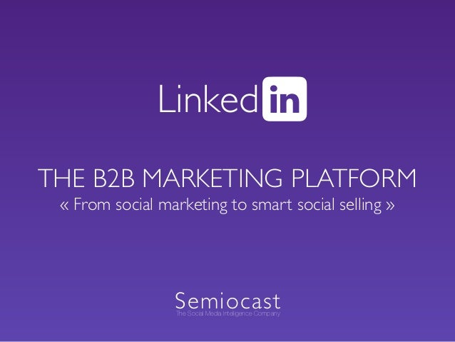 THE B2B MARKETING PLATFORM « From social marketing to smart social selling » Linked SemiocastThe Social Media Intelligence...