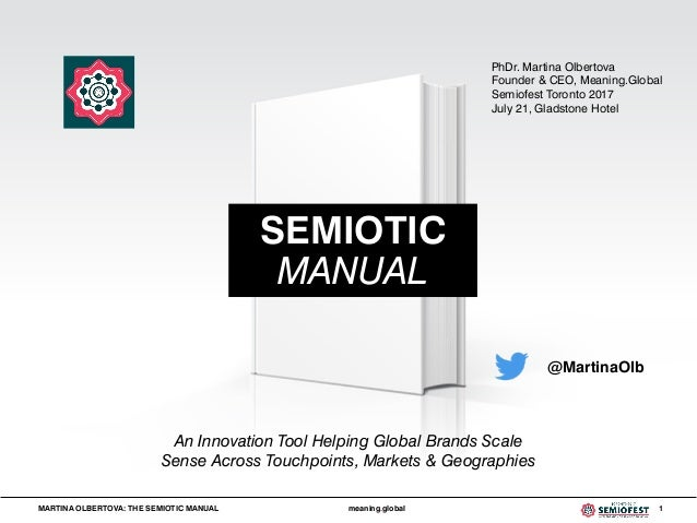 MARTINA OLBERTOVA: THE SEMIOTIC MANUAL meaning.global 1 @MartinaOlb SEMIOTIC MANUAL An Innovation Tool Helping Global Bran...
