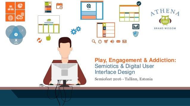 Play, Engagement & Addiction: Semiotics & Digital User Interface Design Semiofest 2016 - Tallinn, Estonia