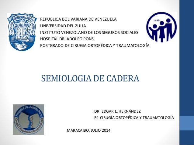 SEMIOLOGIA DE CADERA REPUBLICA BOLIVARIANA DE VENEZUELA UNIVERSIDAD DEL ZULIA INSTITUTO VENEZOLANO DE LOS SEGUROS SOCIALES...
