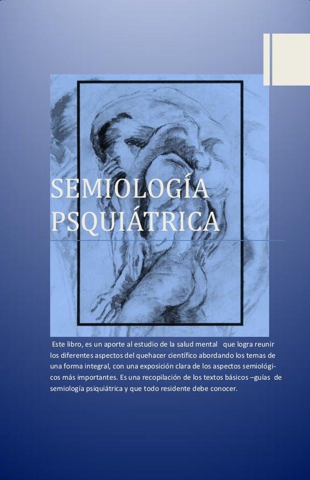 SEMIOLOGIAPSQUIATRICA Este libro, es un aporte al estudio de la salud mental que logra reunirlos diferentes aspectos del q...
