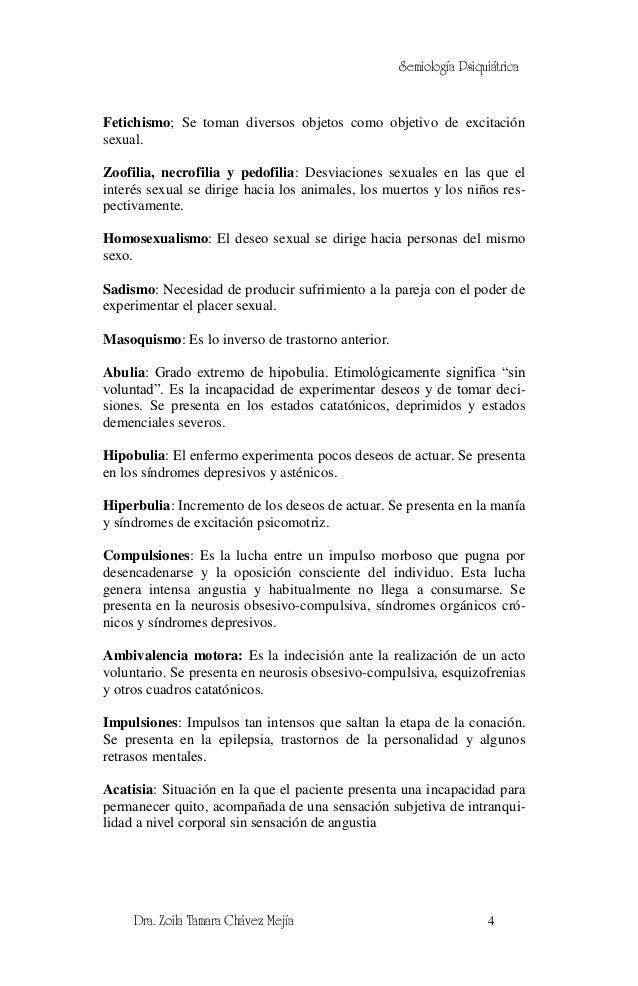 Semiología PsiquiátricaFetichismo; Se toman diversos objetos como objetivo de excitaciónsexual.Zoofilia, necrofilia y pedo...