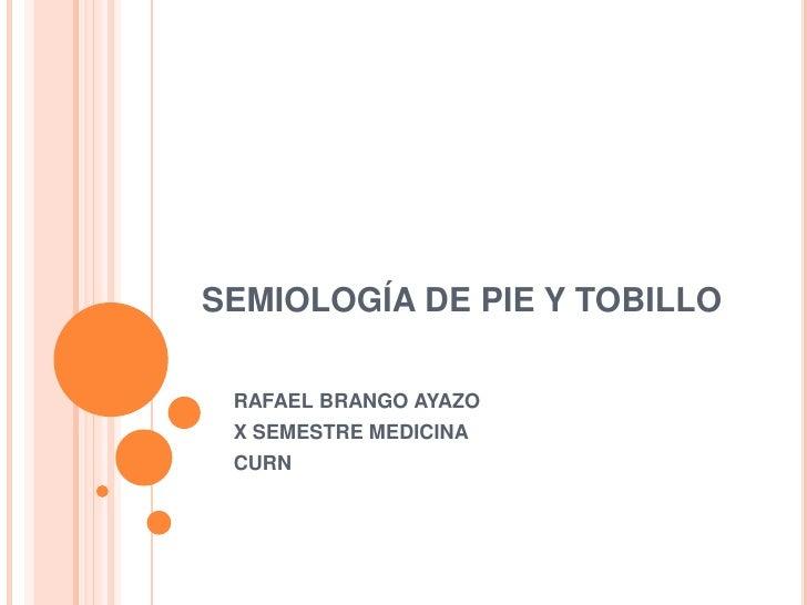 SEMIOLOGÍA DE PIE Y TOBILLO RAFAEL BRANGO AYAZO X SEMESTRE MEDICINA CURN
