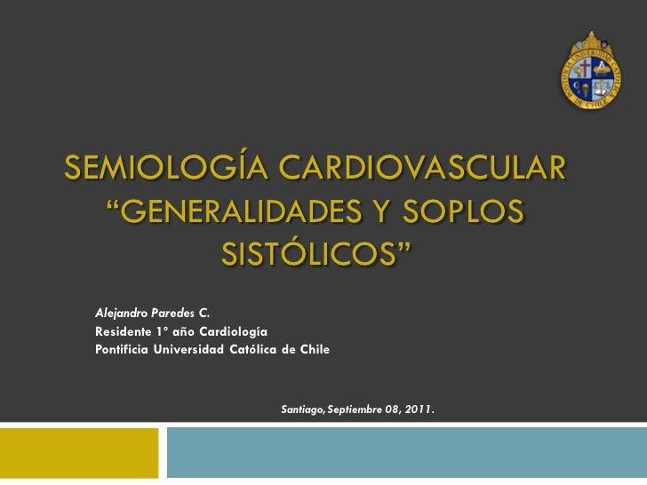 """SEMIOLOGÍA CARDIOVASCULAR  """"GENERALIDADES Y SOPLOS        SISTÓLICOS"""" Alejandro Paredes C. Residente 1º año Cardiología Po..."""
