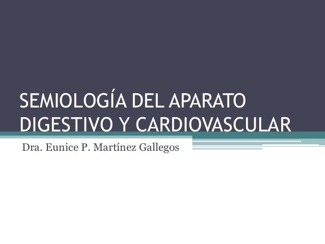 SEMIOLOGÍA DEL APARATO DIGESTIVO Y CARDIOVASCULAR Dra. Eunice P. Martínez Gallegos