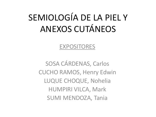 SEMIOLOGÍA DE LA PIEL Y ANEXOS CUTÁNEOS EXPOSITORES SOSA CÁRDENAS, Carlos CUCHO RAMOS, Henry Edwin LUQUE CHOQUE, Nohelia H...