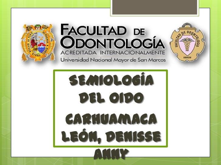 SEMIOLOGÍA  DEL OIDOCarhuamacaLeón, Denisse    Anny