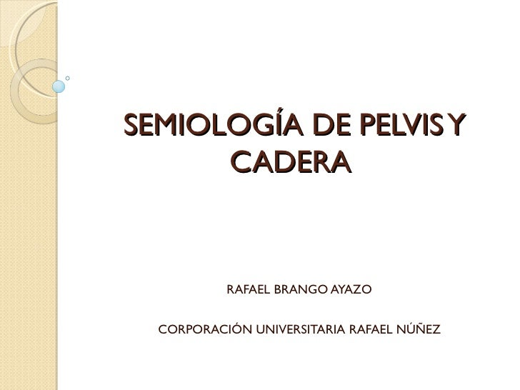 SEMIOLOGÍA DE PELVIS Y      CADERA           RAFAEL BRANGO AYAZO  CORPORACIÓN UNIVERSITARIA RAFAEL NÚÑEZ