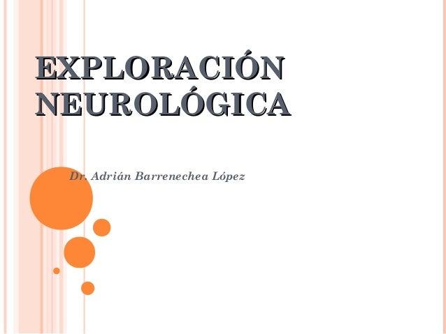 EXPLORACIÓNEXPLORACIÓN NEUROLÓGICANEUROLÓGICA Dr. Adrián Barrenechea López