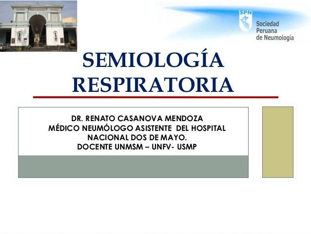 SEMIOLOGÍA RESPIRATORIA DR. RENATO CASANOVA MENDOZA MÉDICO NEUMÓLOGO ASISTENTE DEL HOSPITAL NACIONAL DOS DE MAYO. DOCENTE ...