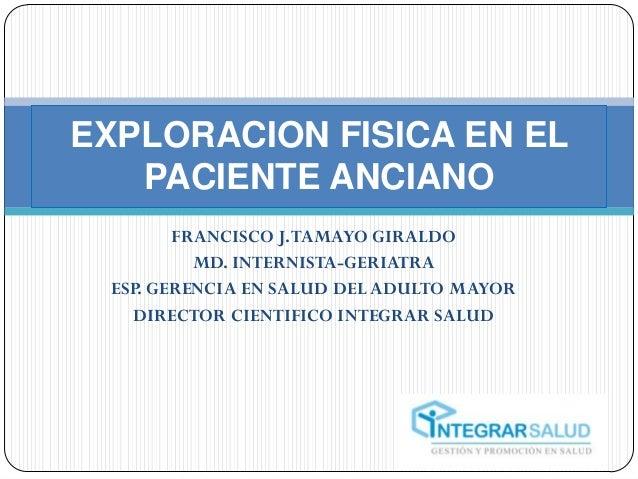 EXPLORACION FISICA EN EL   PACIENTE ANCIANO        FRANCISCO J. TAMAYO GIRALDO          MD. INTERNISTA-GERIATRA ESP. GEREN...