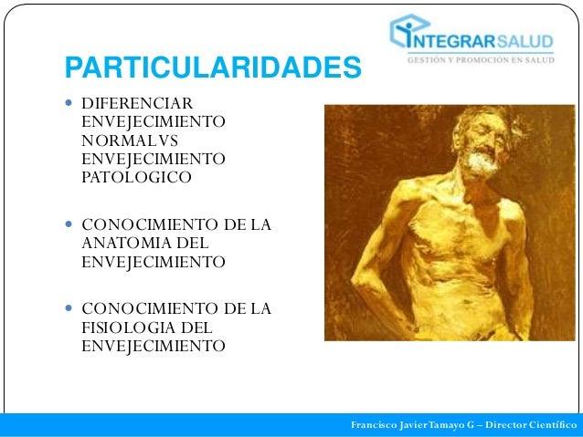 PARTICULARIDADES DIFERENCIAR ENVEJECIMIENTO NORMAL VS ENVEJECIMIENTO PATOLOGICO CONOCIMIENTO DE LA ANATOMIA DEL ENVEJECI...