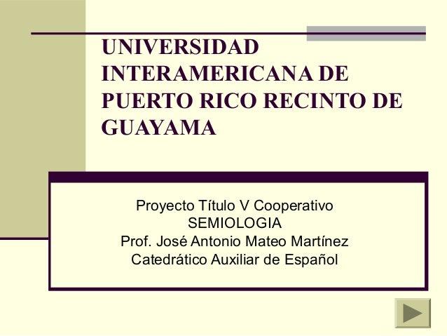 UNIVERSIDAD INTERAMERICANA DE PUERTO RICO RECINTO DE GUAYAMA Proyecto Título V Cooperativo SEMIOLOGIA Prof. José Antonio M...