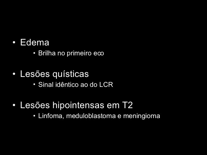 <ul><li>Edema </li></ul><ul><ul><ul><li>Brilha no primeiro eco </li></ul></ul></ul><ul><li>Lesões quísticas </li></ul><ul>...