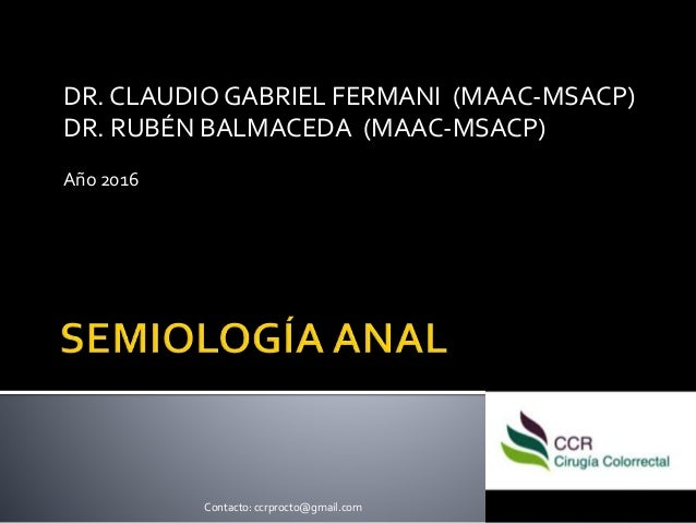 DR. CLAUDIO GABRIEL FERMANI (MAAC-MSACP) DR. RUBÉN BALMACEDA (MAAC-MSACP) Año 2016 Contacto: ccrprocto@gmail.com