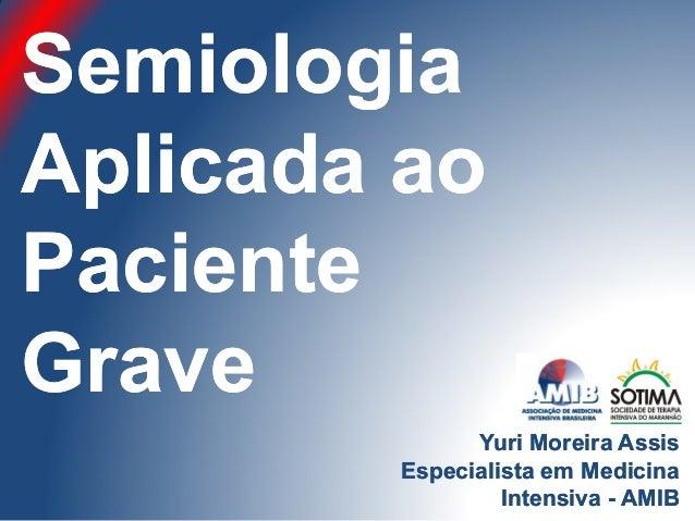 SemiologiaSemiologia Aplicada aoAplicada ao PacientePaciente GraveGrave Yuri Moreira AssisYuri Moreira Assis Especialista ...