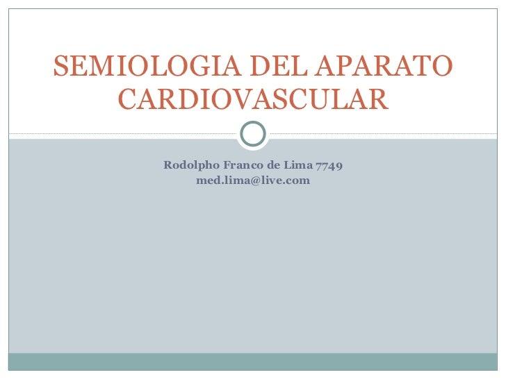 Rodolpho Franco de Lima 7749 [email_address] SEMIOLOGIA DEL APARATO CARDIOVASCULAR