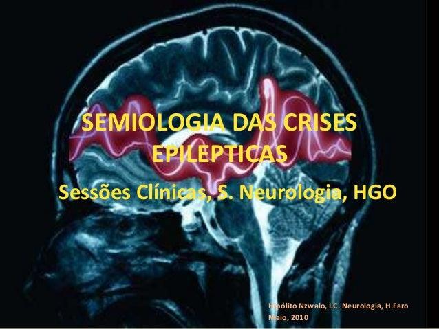 SEMIOLOGIA DAS CRISES EPILEPTICAS Hipólito Nzwalo, I.C. Neurologia, H.Faro Maio, 2010 Sessões Clínicas, S. Neurologia, HGO