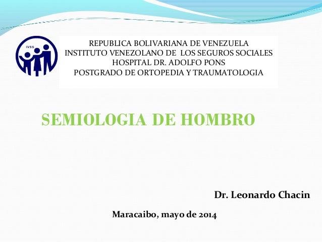 SEMIOLOGIA DE HOMBRO Dr. Leonardo Chacin Maracaibo, mayo de 2014 REPUBLICA BOLIVARIANA DE VENEZUELA INSTITUTO VENEZOLANO D...