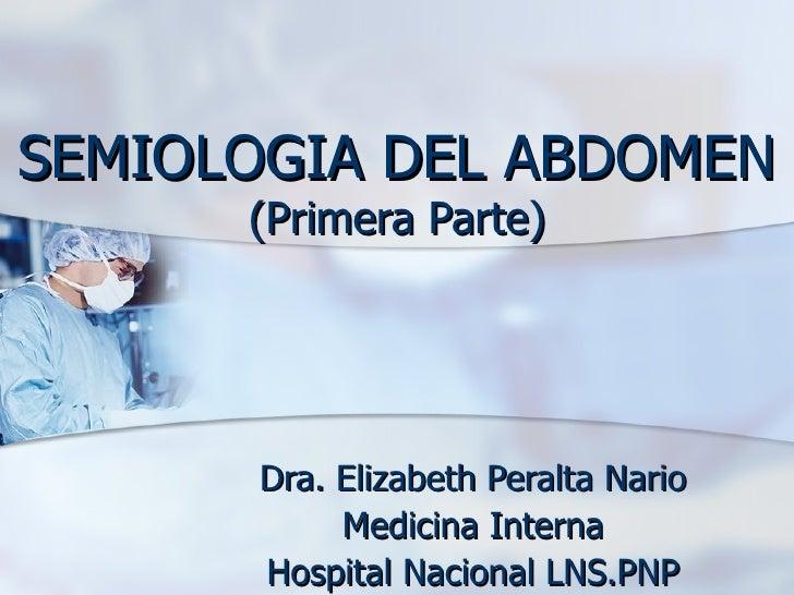 SEMIOLOGIA DEL ABDOMEN (Primera Parte) Dra. Elizabeth Peralta Nario Medicina Interna Hospital Nacional LNS.PNP
