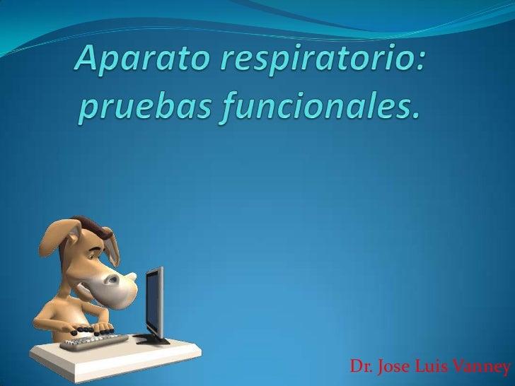Aparato respiratorio: pruebas funcionales.<br />Dr. Jose Luis Vanney<br />