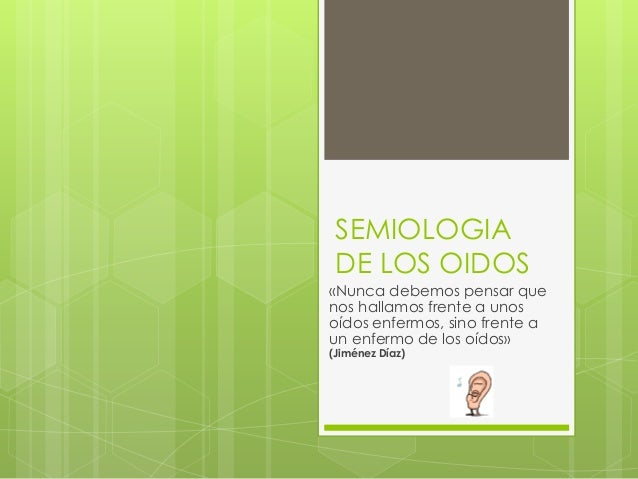SEMIOLOGIA DE LOS OIDOS «Nunca debemos pensar que nos hallamos frente a unos oídos enfermos, sino frente a un enfermo de l...