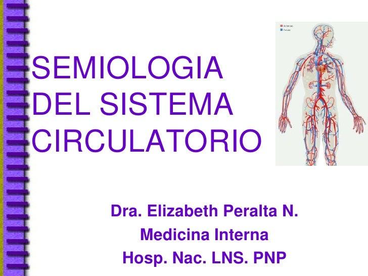 SEMIOLOGIA DEL SISTEMA CIRCULATORIO      Dra. Elizabeth Peralta N.        Medicina Interna      Hosp. Nac. LNS. PNP