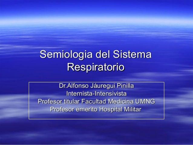 Semiologia del Sistema    Respiratorio       Dr.Alfonso Jáuregui Pinilla          Internista-IntensivistaProfesor titular ...