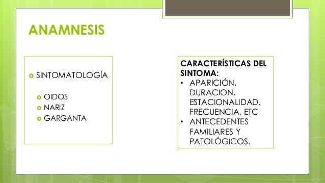 ANAMNESIS  SINTOMATOLOGÍA  OIDOS  NARIZ  GARGANTA CARACTERÍSTICAS DEL SINTOMA: • APARICIÓN, DURACION, ESTACIONALIDAD, ...