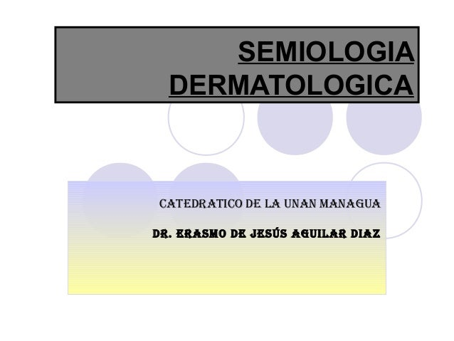 SEMIOLOGIA DERMATOLOGICA CATEDRATICO DE LA UNAN MANAGUA DR. ERASMO DE JESÚS AGUILAR DIAZ