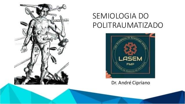SEMIOLOGIA DO POLITRAUMATIZADO Dr. André Cipriano