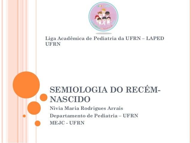 SEMIOLOGIA DO RECÉM- NASCIDO Nivia Maria Rodrigues Arrais Departamento de Pediatria – UFRN MEJC - UFRN Liga Acadêmica de P...