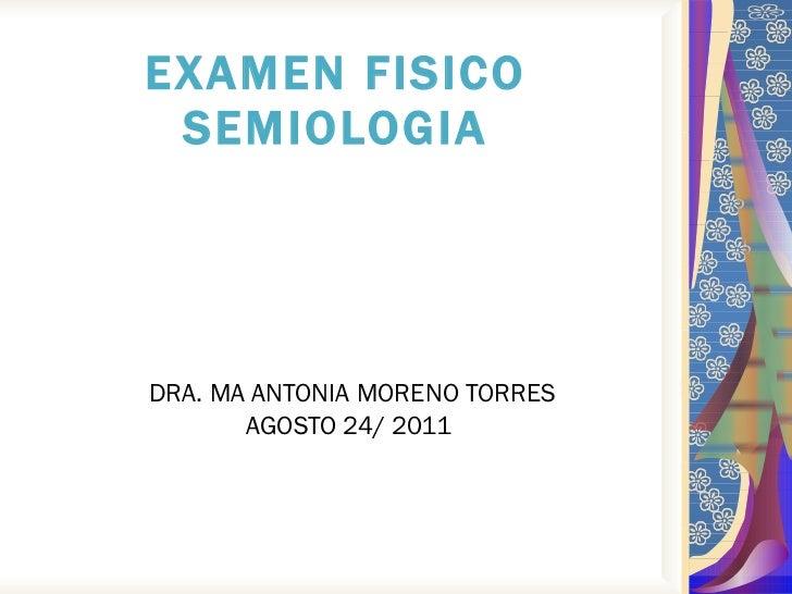 EXAMEN FISICO SEMIOLOGIA DRA. MA ANTONIA MORENO TORRES AGOSTO 24/ 2011