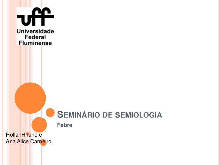 SEMINÁRIO DE SEMIOLOGIA                     FebreRollanHirano eAna Alice Carneiro