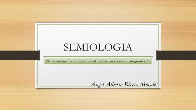 """SEMIOLOGIA Angel Alberto Rivera Morales """"La semiología médica es la disciplina clave para realizar el diagnóstico""""."""