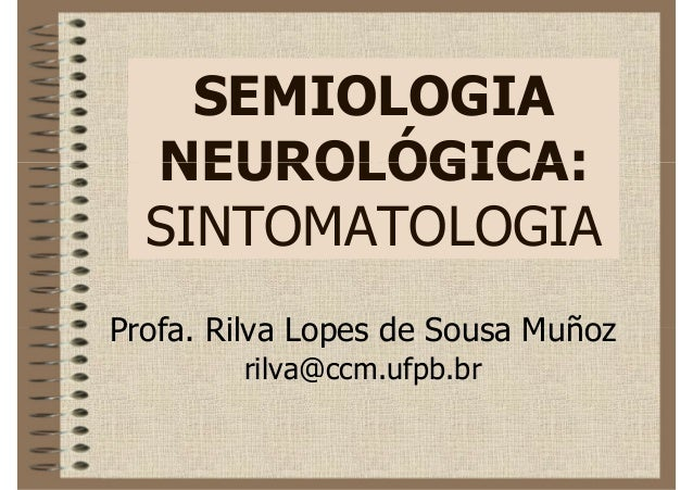 SEMIOLOGIA  NEUROLÓGICA:  SINTOMATOLOGIAProfa. Rilva Lopes de Sousa Muñoz        rilva@ccm.ufpb.br