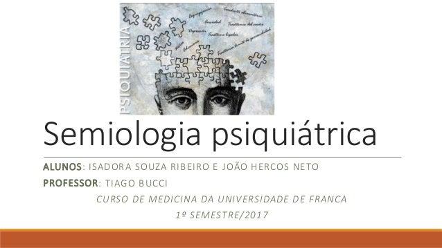 Semiologia psiquiátrica ALUNOS: ISADORA SOUZA RIBEIRO E JOÃO HERCOS NETO PROFESSOR: TIAGO BUCCI CURSO DE MEDICINA DA UNIVE...