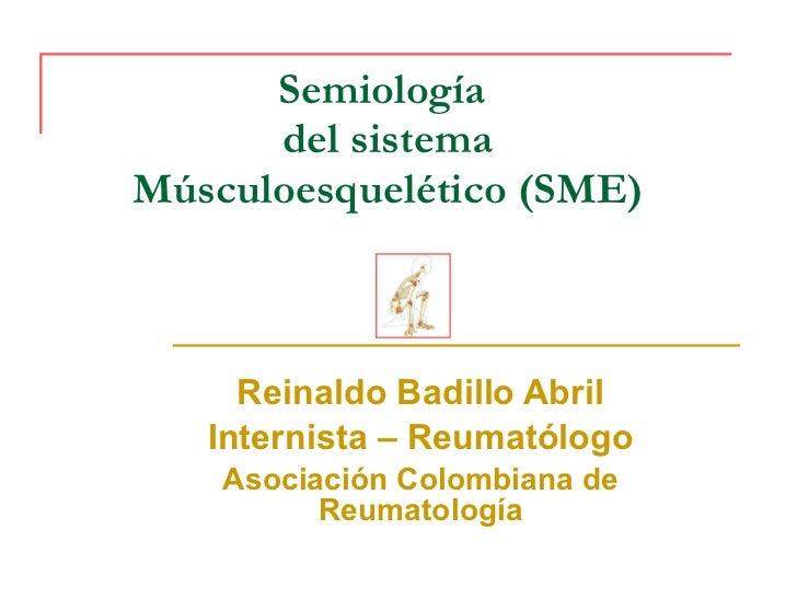 Semiología  del sistema Músculoesquelético (SME) Reinaldo Badillo Abril Internista – Reumatólogo Asociación Colombiana de ...