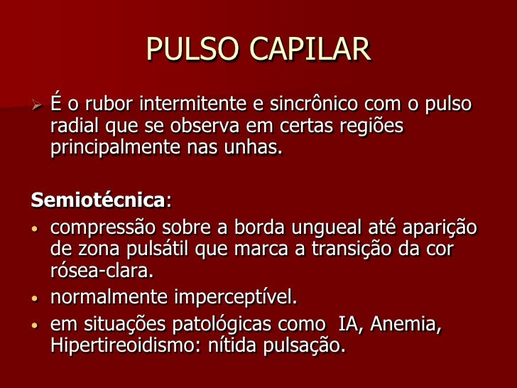 PULSO CAPILAR    É o rubor intermitente e sincrônico com o pulso     radial que se observa em certas regiões     principa...