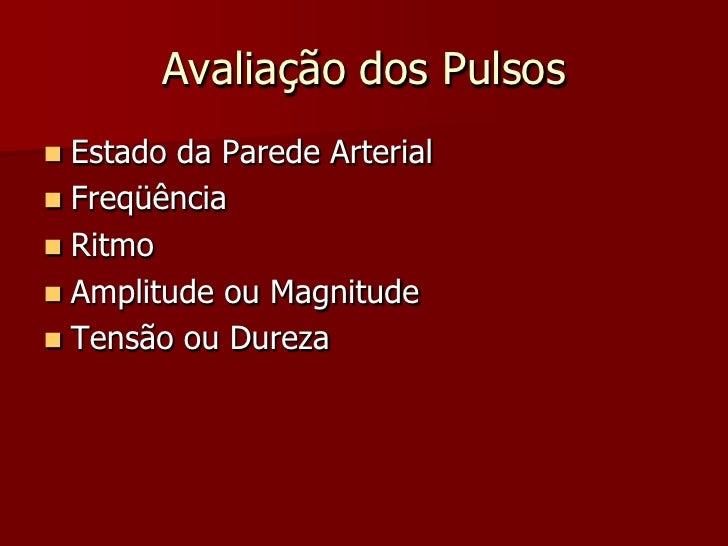 Avaliação dos Pulsos  Estado da Parede Arterial  Freqüência  Ritmo  Amplitude ou Magnitude  Tensão ou Dureza